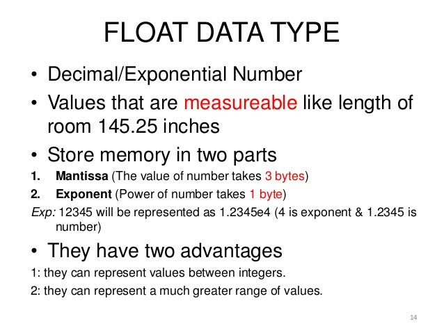 FLOAT DATA TYPE • Decimal/Exponential Number • Values that are measureable like length of room 145.25 inches • Store memor...