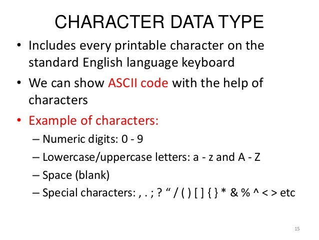 CHARACTER DATA TYPE • Includes every printable character on the standard English language keyboard • We can show ASCII cod...