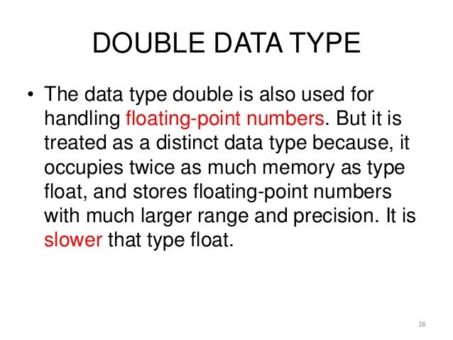 DOUBLE DATA TYPE • The data type double is also used for handling floating-point numbers. But it is treated as a distinct ...