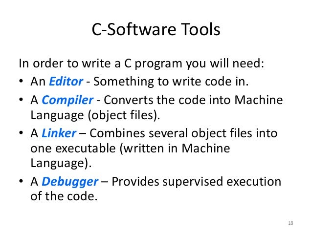 C-Software Tools In order to write a C program you will need: • An Editor - Something to write code in. • A Compiler - Con...