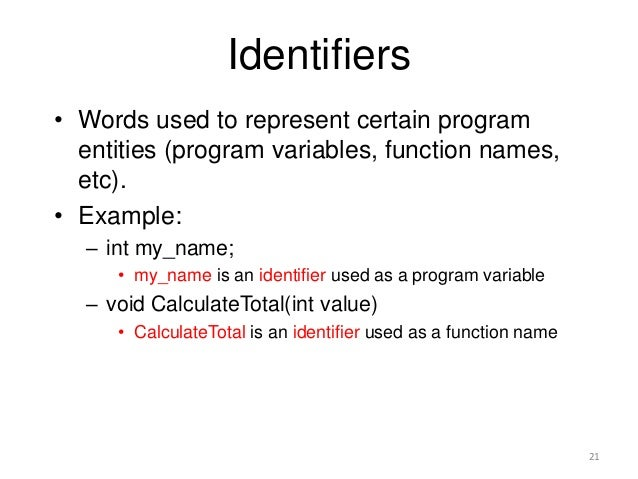 Identifiers • Words used to represent certain program entities (program variables, function names, etc). • Example: – int ...