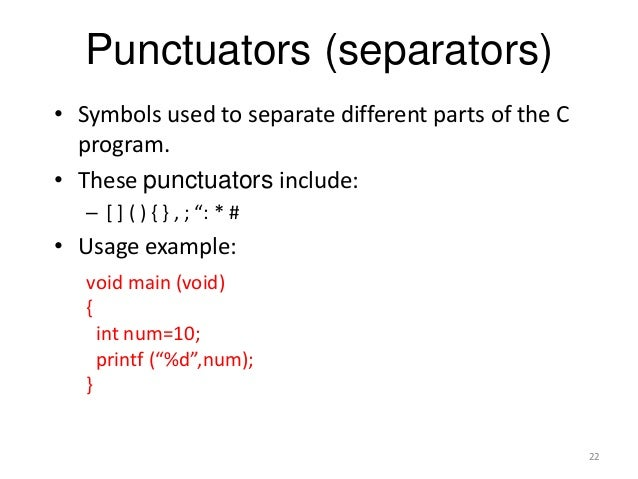 Punctuators (separators) • Symbols used to separate different parts of the C program. • These punctuators include: – [ ] (...