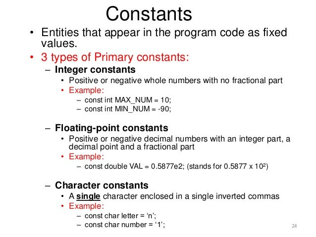 Constants • Entities that appear in the program code as fixed values. • 3 types of Primary constants: – Integer constants ...