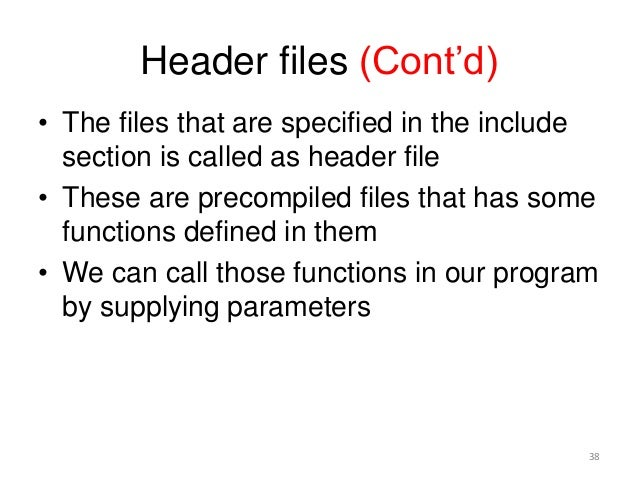 Header files (Cont'd) • The files that are specified in the include section is called as header file • These are precompil...