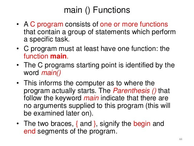 main () Functions • A C program consists of one or more functions that contain a group of statements which perform a speci...