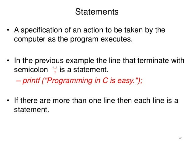 Statements • A specification of an action to be taken by the computer as the program executes. • In the previous example t...