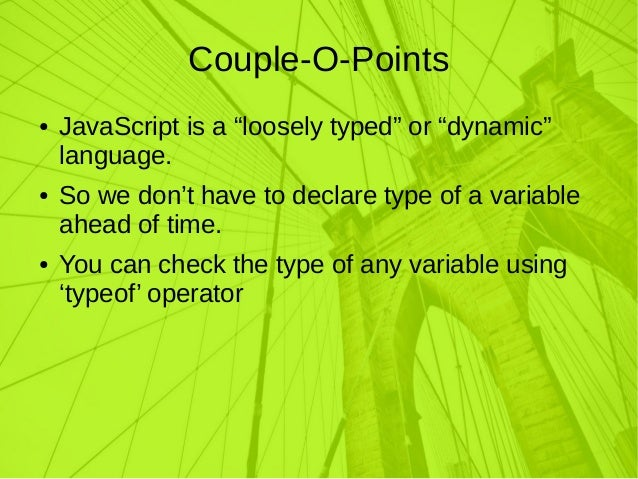 "Couple-O-Points ● JavaScript is a ""loosely typed"" or ""dynamic"" language. ● So we don't have to declare type of a variable ..."
