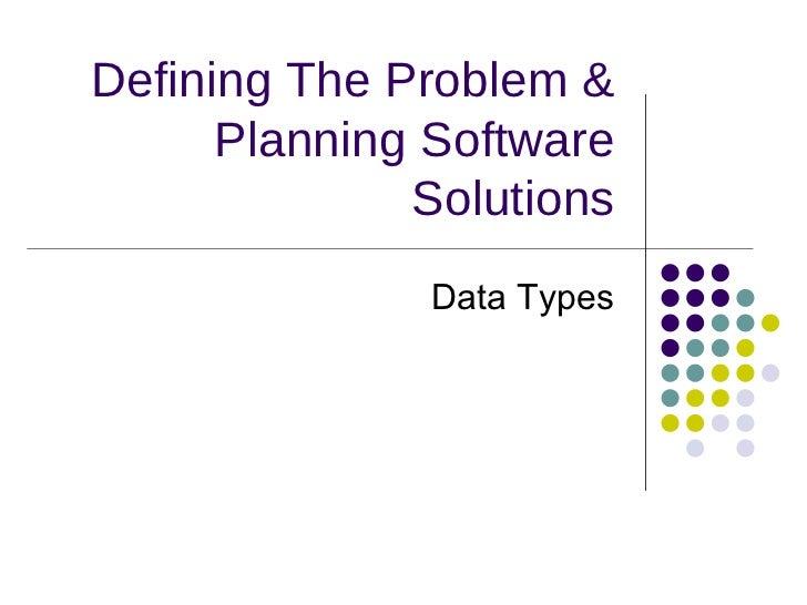 Defining The Problem & Planning Software Solutions <ul><li>Data Types </li></ul>