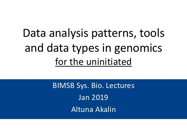 Data analysis patterns, tools and data types in genomics for the uninitiated BIMSB Sys. Bio. Lectures Jan 2019 Altuna Akal...
