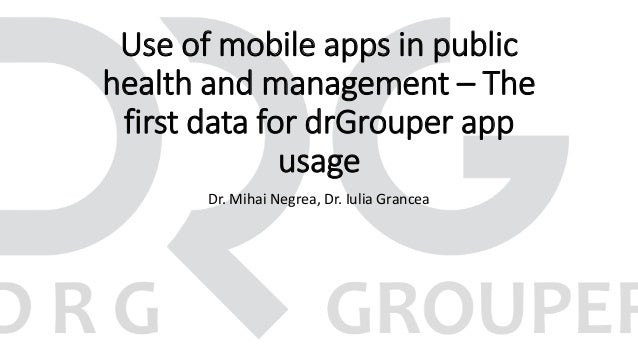 Use of mobile apps in public health and management – The first data for drGrouper app usage Dr. Mihai Negrea, Dr. Iulia Gr...