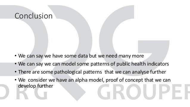 Conclusion • We can say we have some data but we need many more • We can say we can model some patterns of public health i...