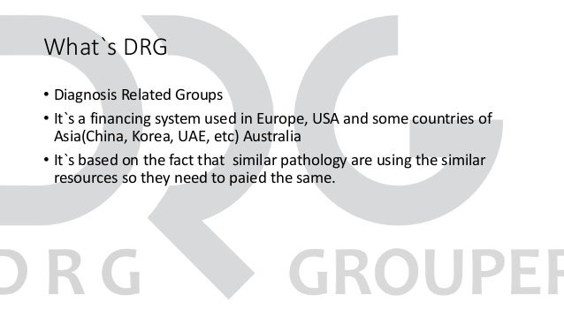 What`s DRG • Diagnosis Related Groups • It`s a financing system used in Europe, USA and some countries of Asia(China, Kore...