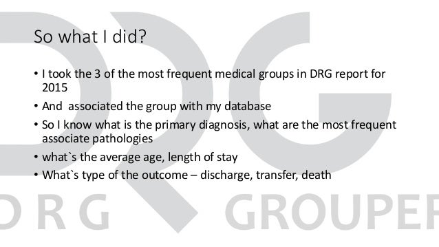So what I did? • I took the 3 of the most frequent medical groups in DRG report for 2015 • And associated the group with m...