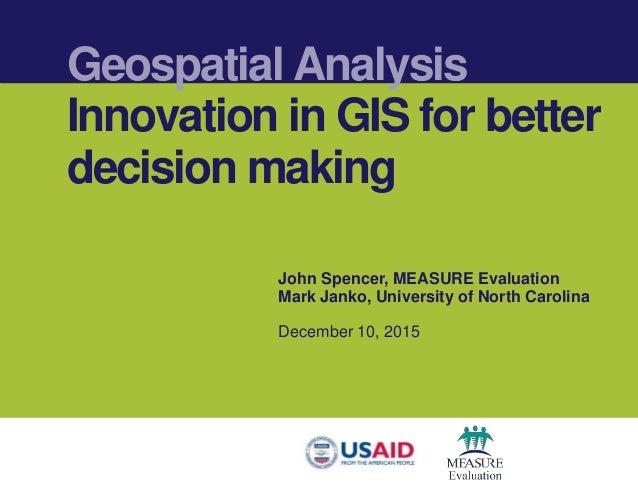 Geospatial Analysis Innovation in GIS for better decision making John Spencer, MEASURE Evaluation Mark Janko, University o...
