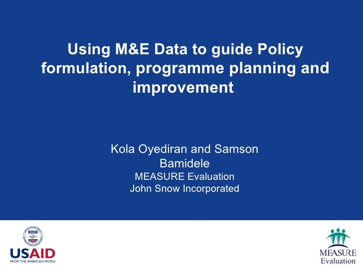 Using M&E Data to guide Policy formulation,  programme planning and improvement   Kola Oyediran and Samson Bamidele MEASUR...