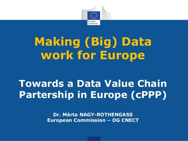 Making (Big) Data work for Europe Towards a Data Value Chain Partership in Europe (cPPP) Dr. Márta NAGY-ROTHENGASS Europea...