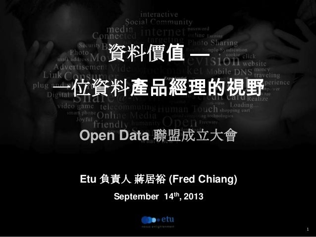 1 資料價值 — 一位資料產品經理的視野 Open Data 聯盟成立大會 Etu 負責人 蔣居裕 (Fred Chiang) September 14th, 2013