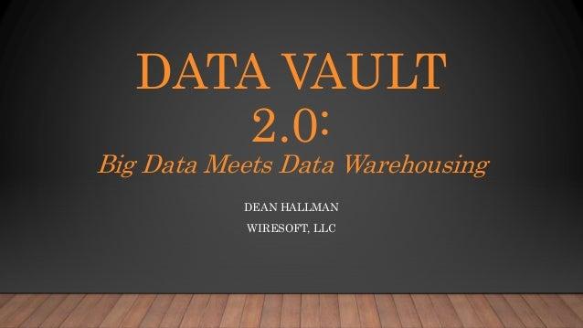 DATA VAULT 2.0: Big Data Meets Data Warehousing DEAN HALLMAN WIRESOFT, LLC