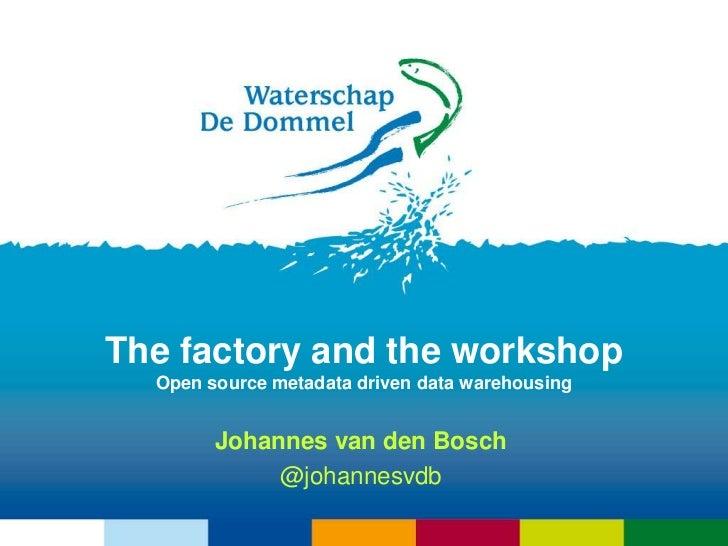 The factory and the workshopOpen source metadata driven data warehousing<br />Johannes van den Bosch<br />@johannesvdb<br />