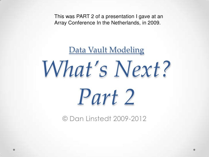 Data Vault ModelingWhat's Next? Part 2<br />© Dan Linstedt 2009-2012<br />This was PART 2 of a presentation I gave at an A...