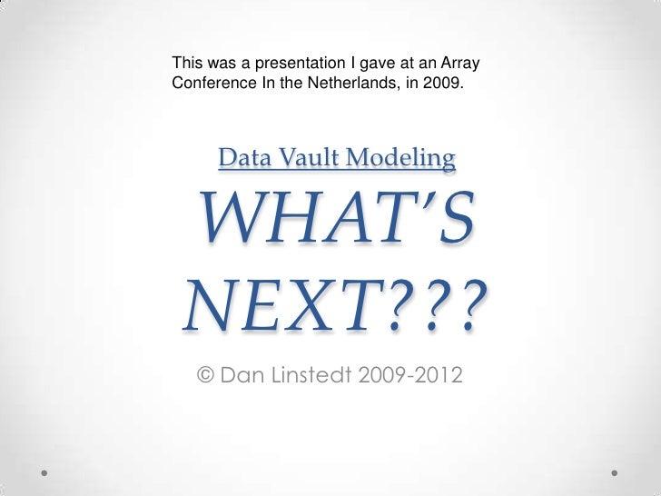 Data Vault ModelingWHAT'S NEXT???<br />© Dan Linstedt 2009-2012<br />This was a presentation I gave at an Array Conference...