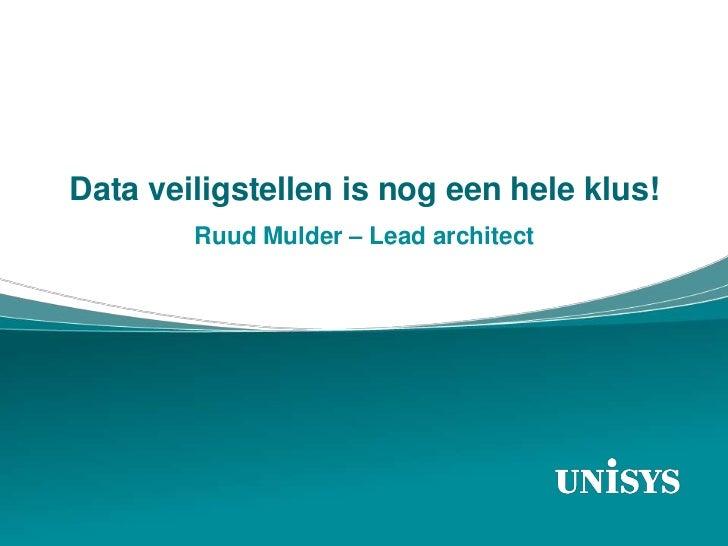 Data veiligstellen is nog een hele klus!        Ruud Mulder – Lead architect