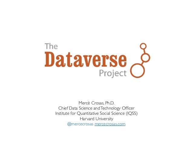 Mercè Crosas, Ph.D. Chief Data Science andTechnology Officer Institute for Quantitative Social Science (IQSS) Harvard Unive...