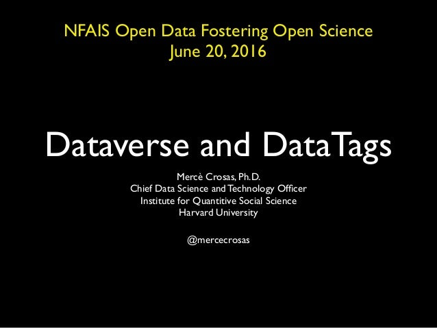 Dataverse and DataTags Mercè Crosas, Ph.D. Chief Data Science and Technology Officer Institute for Quantitive Social Scienc...