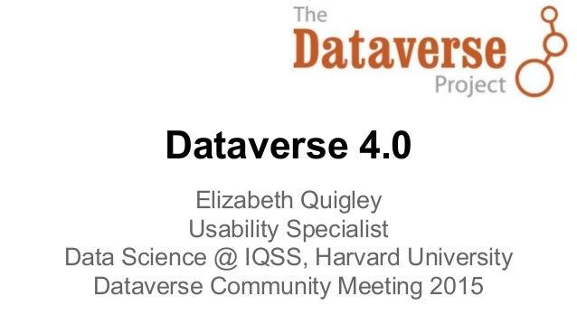Dataverse 4.0 Elizabeth Quigley Usability Specialist Data Science @ IQSS, Harvard University Dataverse Community Meeting 2...