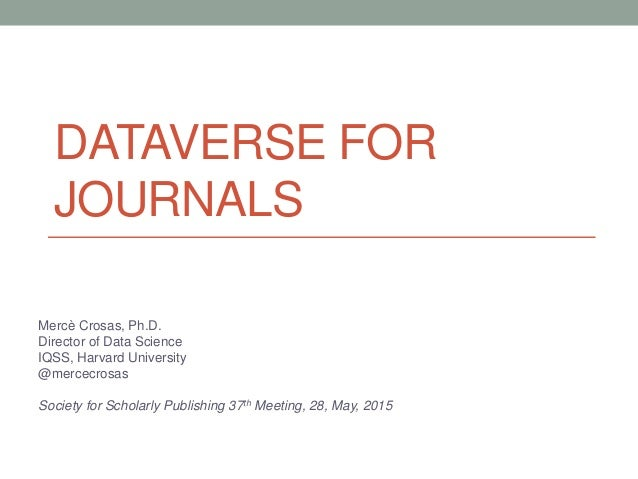 DATAVERSE FOR JOURNALS Mercè Crosas, Ph.D. Director of Data Science IQSS, Harvard University @mercecrosas Society for Scho...