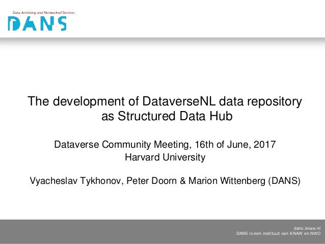 dans.knaw.nl DANS is een instituut van KNAW en NWO The development of DataverseNL data repository as Structured Data Hub D...