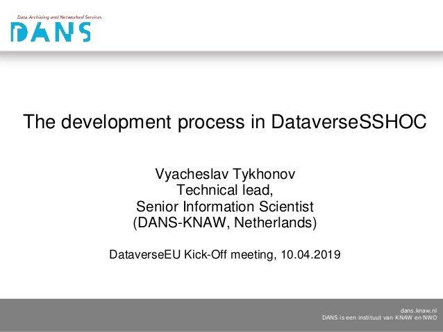dans.knaw.nl DANS is een instituut van KNAW en NWO The development process in DataverseSSHOC Vyacheslav Tykhonov Technical...