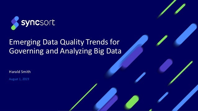 Emerging Data Quality Trends for Governing and Analyzing Big Data August 1, 2019 Harald Smith