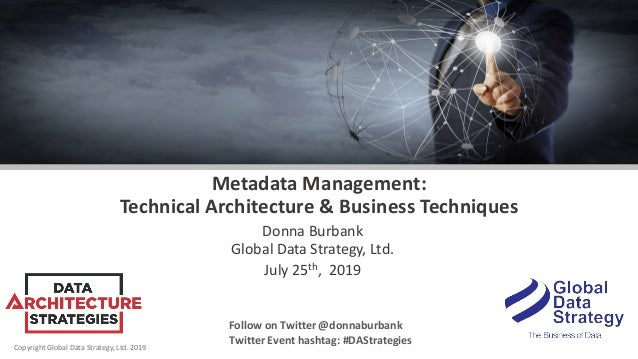 Copyright Global Data Strategy, Ltd. 2019 Metadata Management: Technical Architecture & Business Techniques Donna Burbank ...