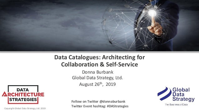Copyright Global Data Strategy, Ltd. 2019 Data Catalogues: Architecting for Collaboration & Self-Service Donna Burbank Glo...