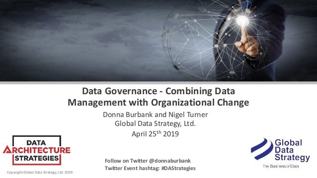 Copyright Global Data Strategy, Ltd. 2019 Data Governance - Combining Data Management with Organizational Change Donna Bur...