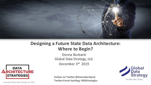 Copyright Global Data Strategy, Ltd. 2019 Designing a Future State Data Architecture: Where to Begin? Donna Burbank Global...