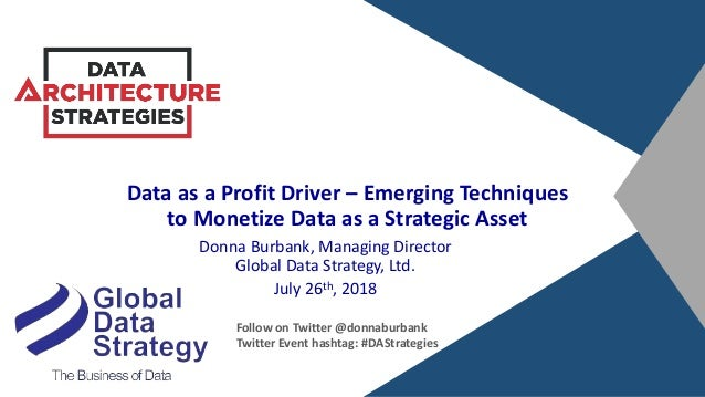 Data as a Profit Driver – Emerging Techniques to Monetize Data as a Strategic Asset Donna Burbank, Managing Director Globa...
