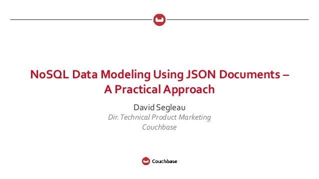 NoSQL Data Modeling Using JSON Documents – A Practical Approach David Segleau Dir.Technical Product Marketing Couchbase