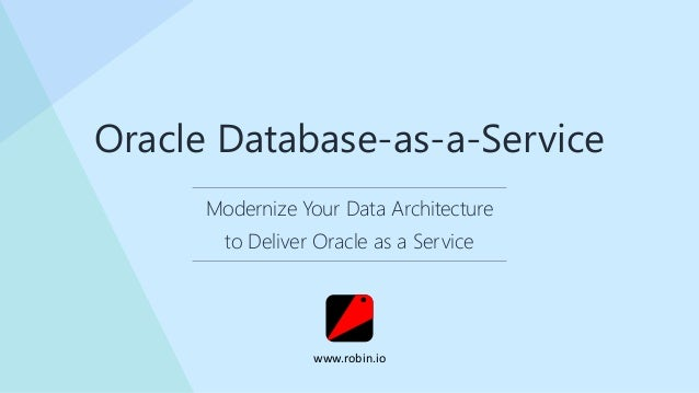 Modernize Your Data Architecture to Deliver Oracle as a Service Oracle Database-as-a-Service www.robin.io