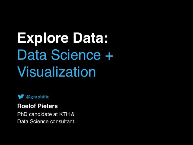 Explore Data: Data Science + Visualization Roelof Pieters PhD candidate at KTH & Data Science consultant. @graphific