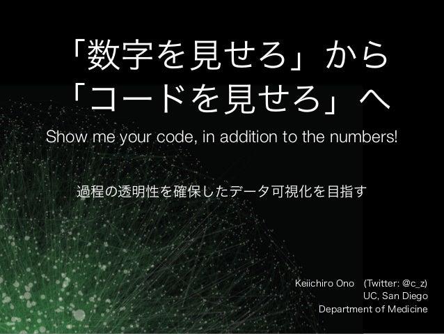 「数字を見せろ」から 「コードを見せろ」へ Show me your code, in addition to the numbers! Keiichiro Ono(Twitter: @c_z) UC, San Diego Departmen...