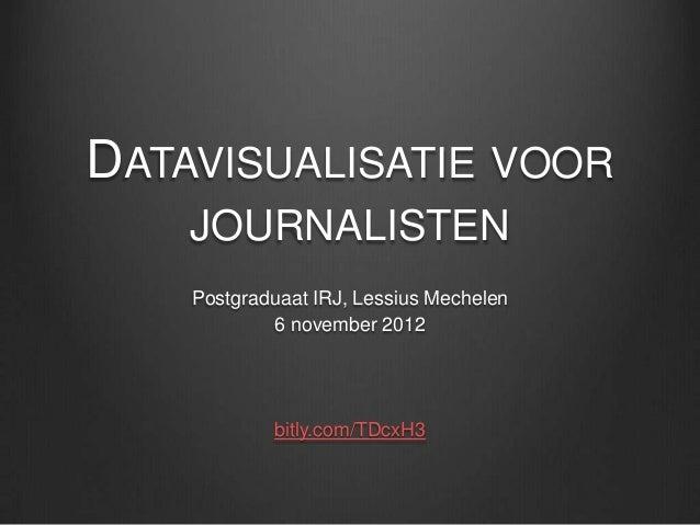 DATAVISUALISATIE VOOR    JOURNALISTEN    Postgraduaat IRJ, Lessius Mechelen            6 november 2012            bitly.co...