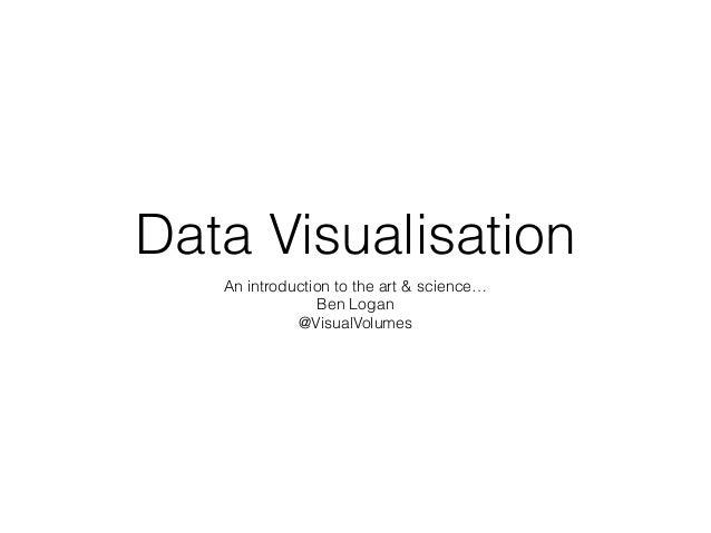 Data Visualisation An introduction to the art & science… Ben Logan @VisualVolumes
