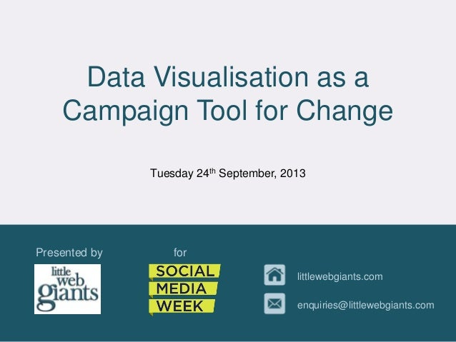 Data Visualisation as a Campaign Tool for Change Presented by for littlewebgiants.com enquiries@littlewebgiants.com Tuesda...