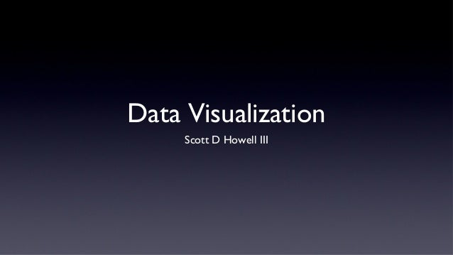 Data Visualization     Scott D Howell III