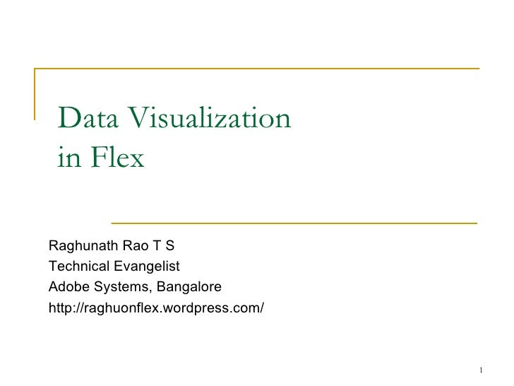 Data Visualization in Flex Raghunath Rao T S Technical Evangelist Adobe Systems, Bangalore http://raghuonflex.wordpress.com/
