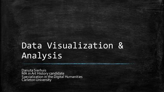 Data Visualization & Analysis Danuta Sierhuis MA in Art History candidate Specialization in the Digital Humanities Carleto...