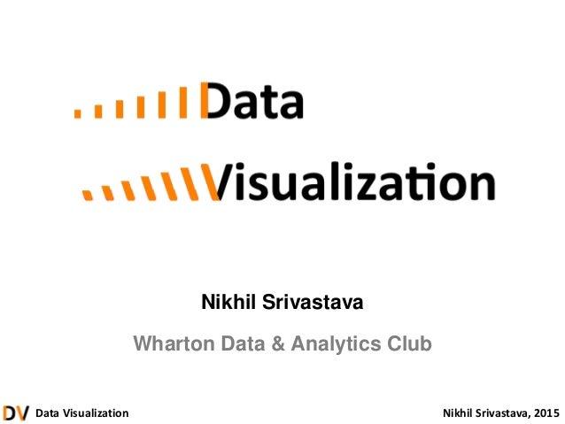Data Visualization Nikhil Srivastava, 2015 Nikhil Srivastava Wharton Data & Analytics Club