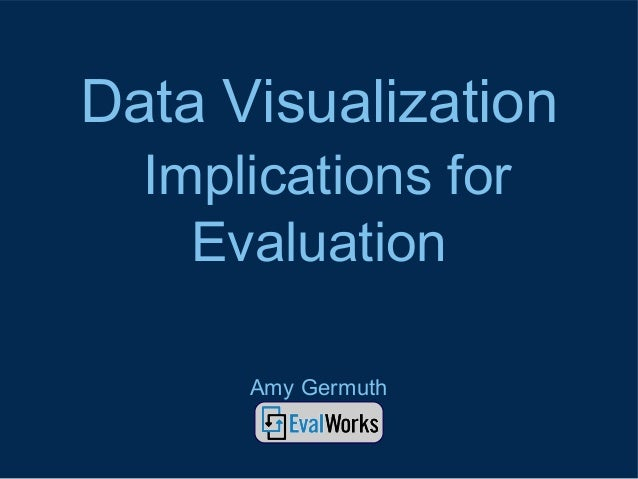 Data Visualization Implications for Evaluation Amy Germuth